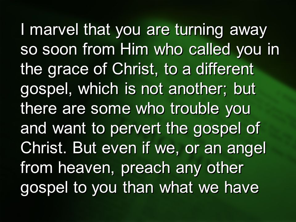I marvel that you are turning away so soon from Him who called you in the grace of Christ, to a different gospel, which is not another; but there are some who trouble you and want to pervert the gospel of Christ.