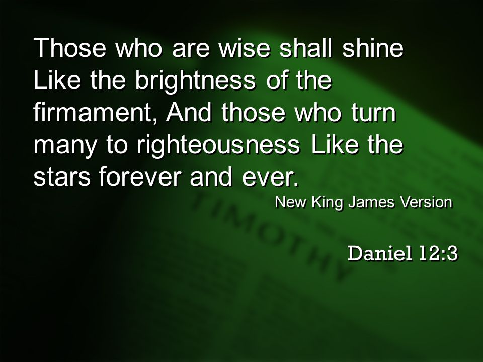 Those who are wise shall shine Like the brightness of the firmament, And those who turn many to righteousness Like the stars forever and ever.