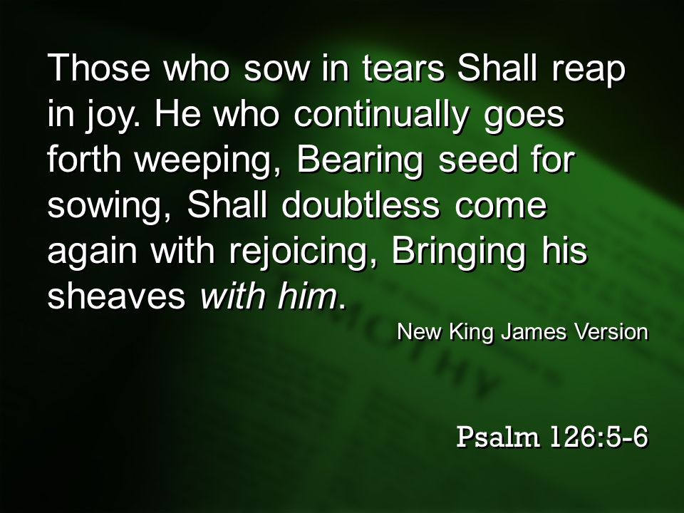 Those who sow in tears Shall reap in joy