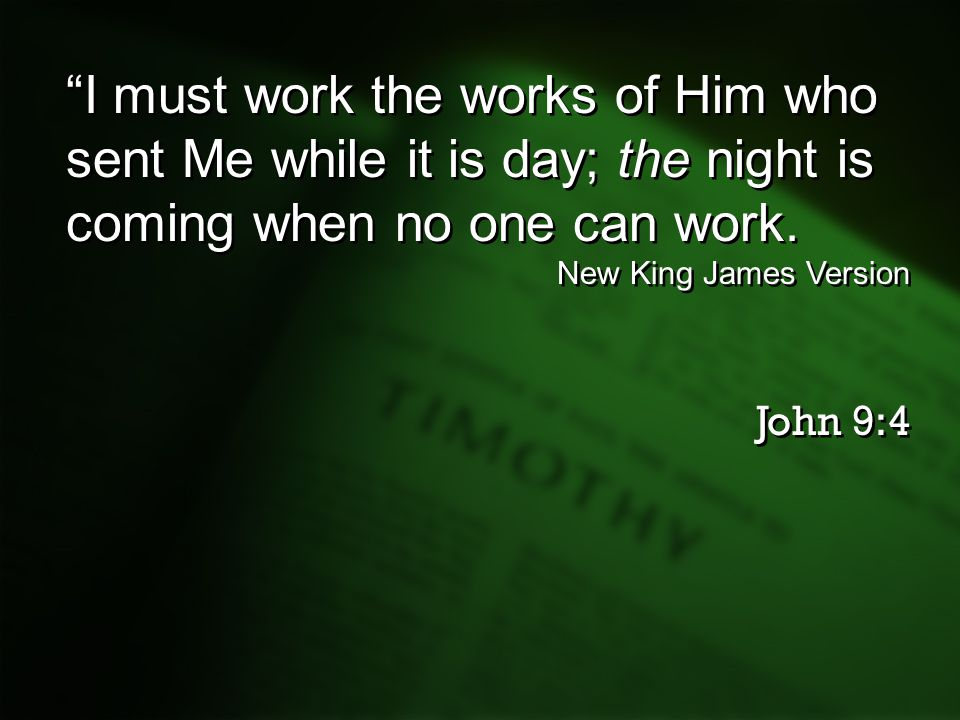 I must work the works of Him who sent Me while it is day; the night is coming when no one can work.