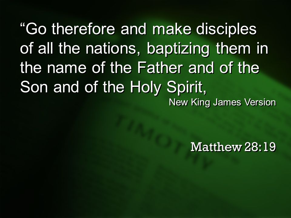 Go therefore and make disciples of all the nations, baptizing them in the name of the Father and of the Son and of the Holy Spirit,