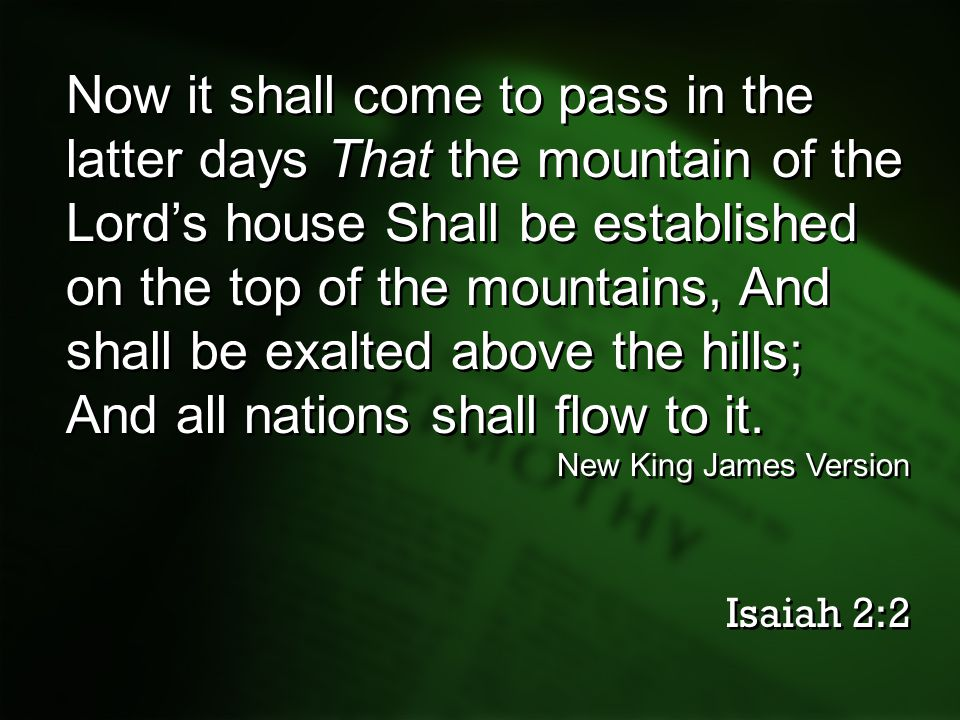 Now it shall come to pass in the latter days That the mountain of the Lord's house Shall be established on the top of the mountains, And shall be exalted above the hills; And all nations shall flow to it.