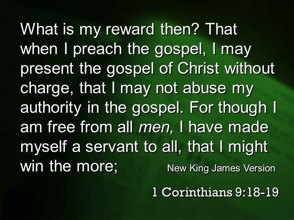 What is my reward then That when I preach the gospel, I may present the gospel of Christ without charge, that I may not abuse my authority in the gospel. For though I am free from all men, I have made myself a servant to all, that I might win the more; New King James Version