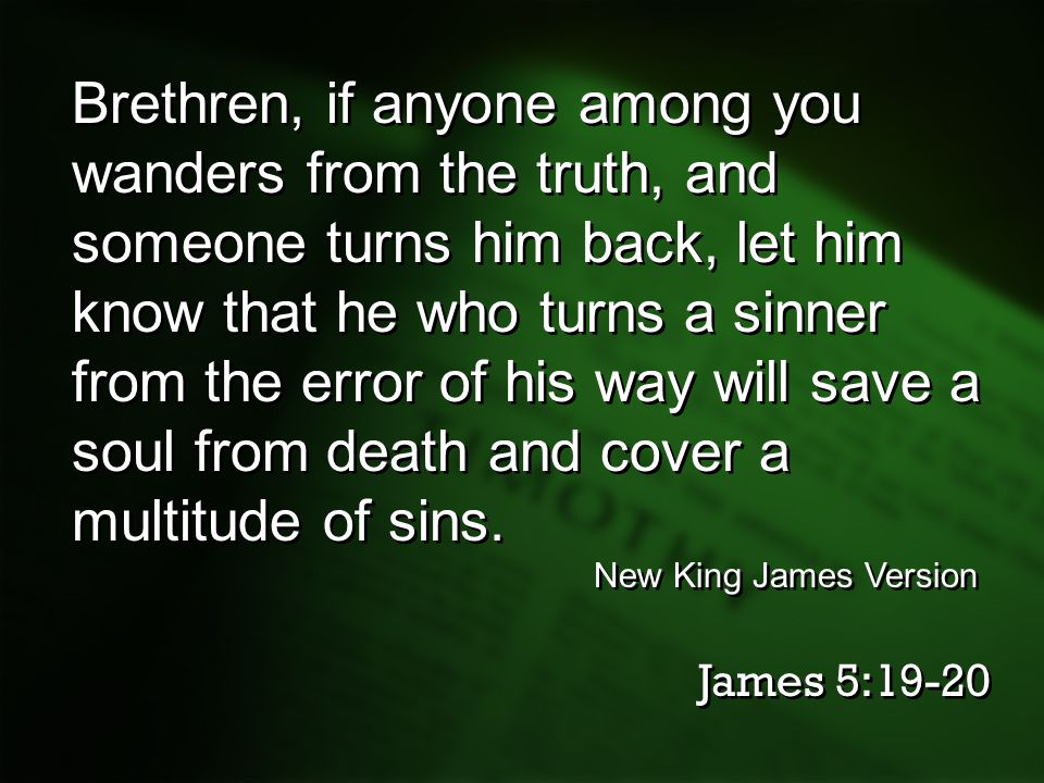 Brethren, if anyone among you wanders from the truth, and someone turns him back, let him know that he who turns a sinner from the error of his way will save a soul from death and cover a multitude of sins.