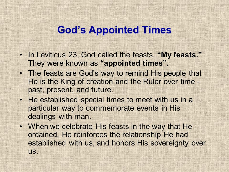 God's Appointed Times In Leviticus 23, God called the feasts, My feasts. They were known as appointed times .