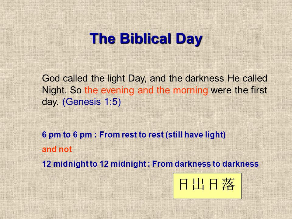 The Biblical Day God called the light Day, and the darkness He called Night. So the evening and the morning were the first day. (Genesis 1:5)
