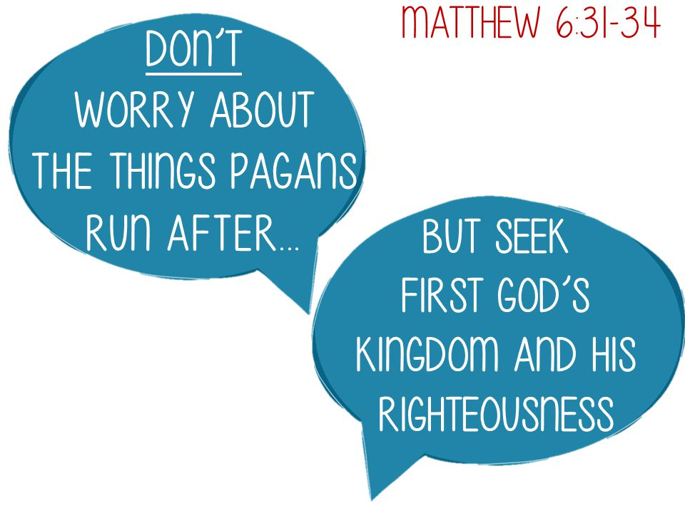 Don't worry about the things pagans run after...