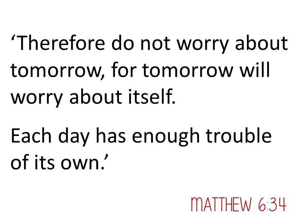 Each day has enough trouble of its own.'