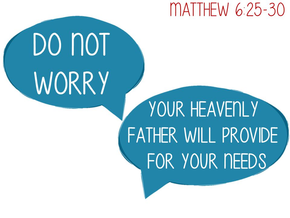 Do not worry Your heavenly father will provide for your needs