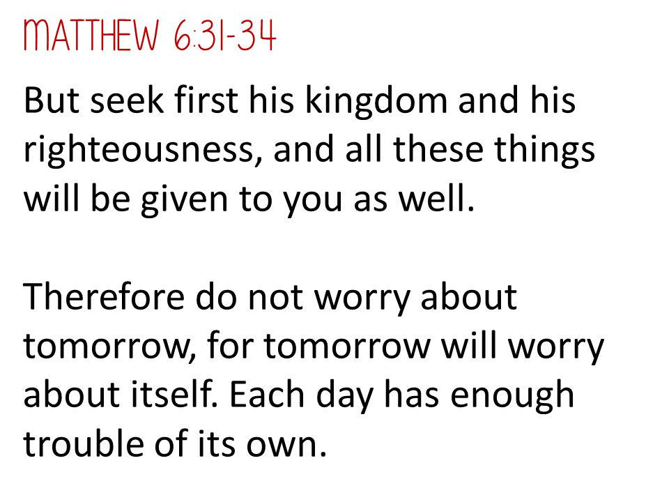 Matthew 6:31-34 But seek first his kingdom and his righteousness, and all these things will be given to you as well.