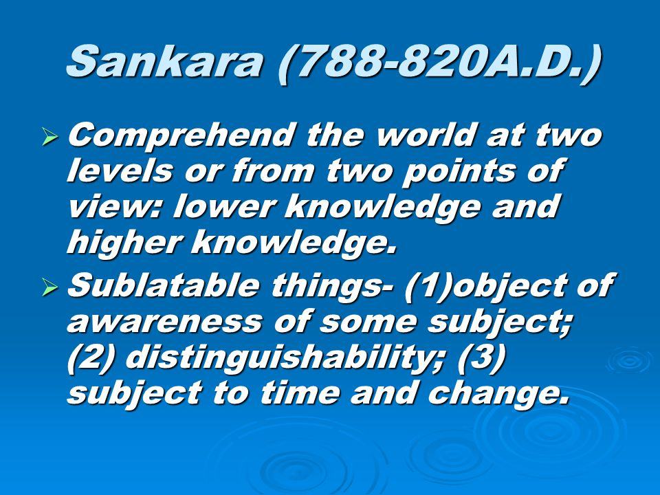 Sankara (788-820A.D.) Comprehend the world at two levels or from two points of view: lower knowledge and higher knowledge.