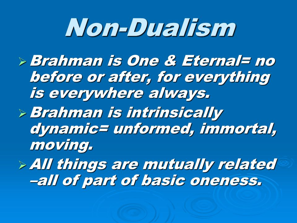 Non-Dualism Brahman is One & Eternal= no before or after, for everything is everywhere always.