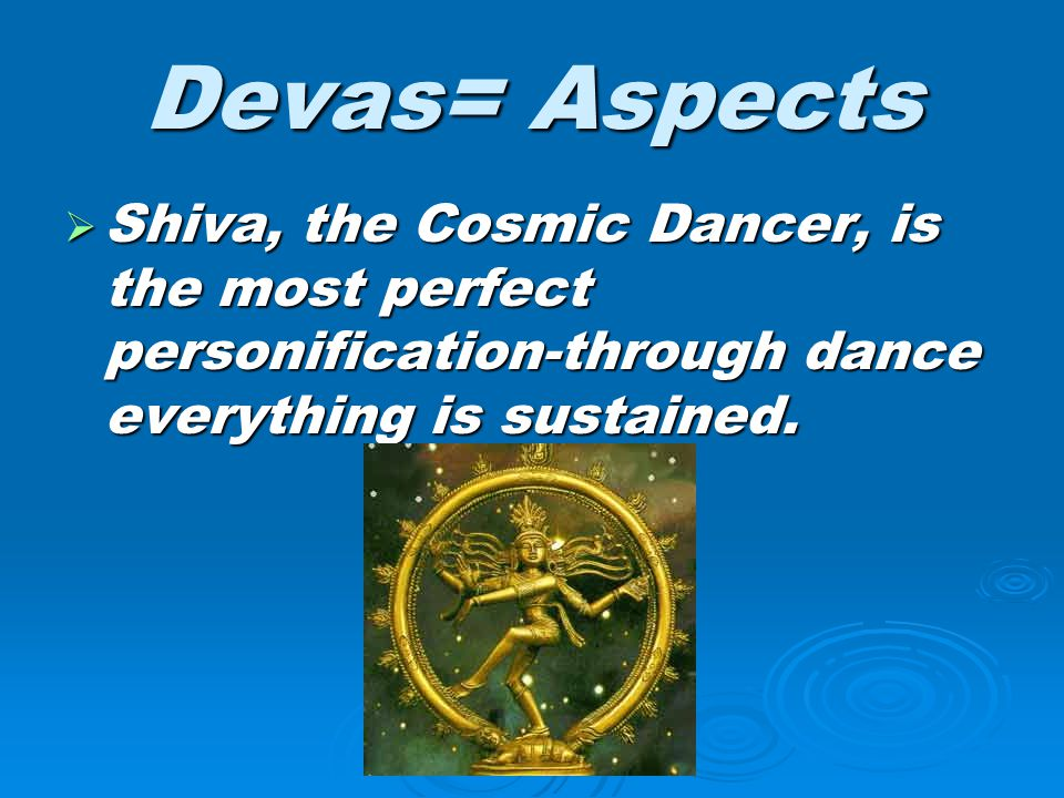 Devas= Aspects Shiva, the Cosmic Dancer, is the most perfect personification-through dance everything is sustained.