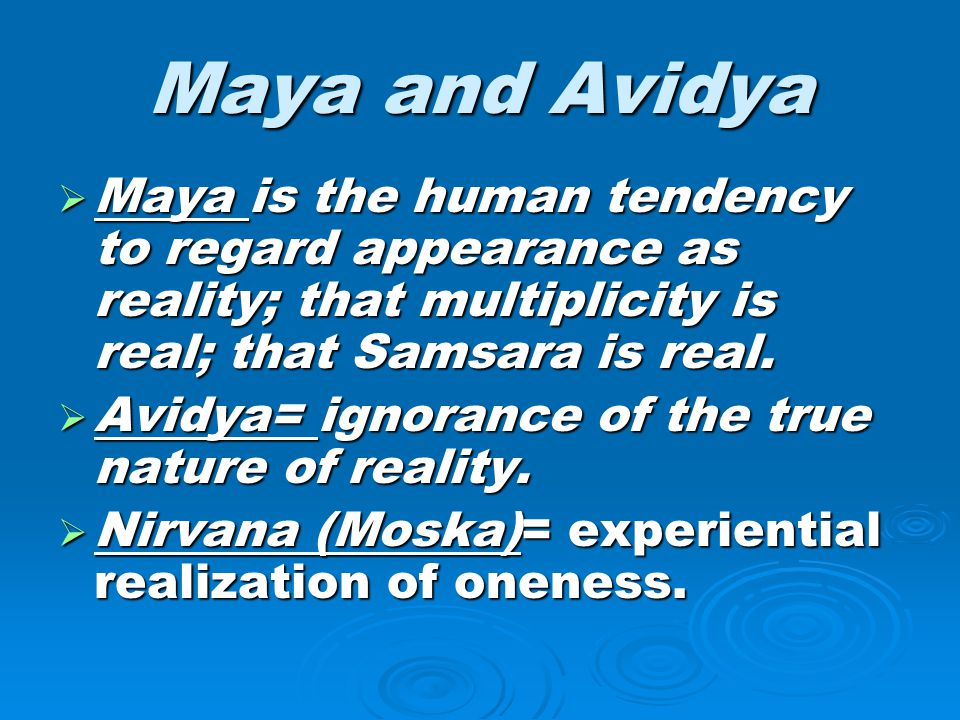 Maya and Avidya Maya is the human tendency to regard appearance as reality; that multiplicity is real; that Samsara is real.