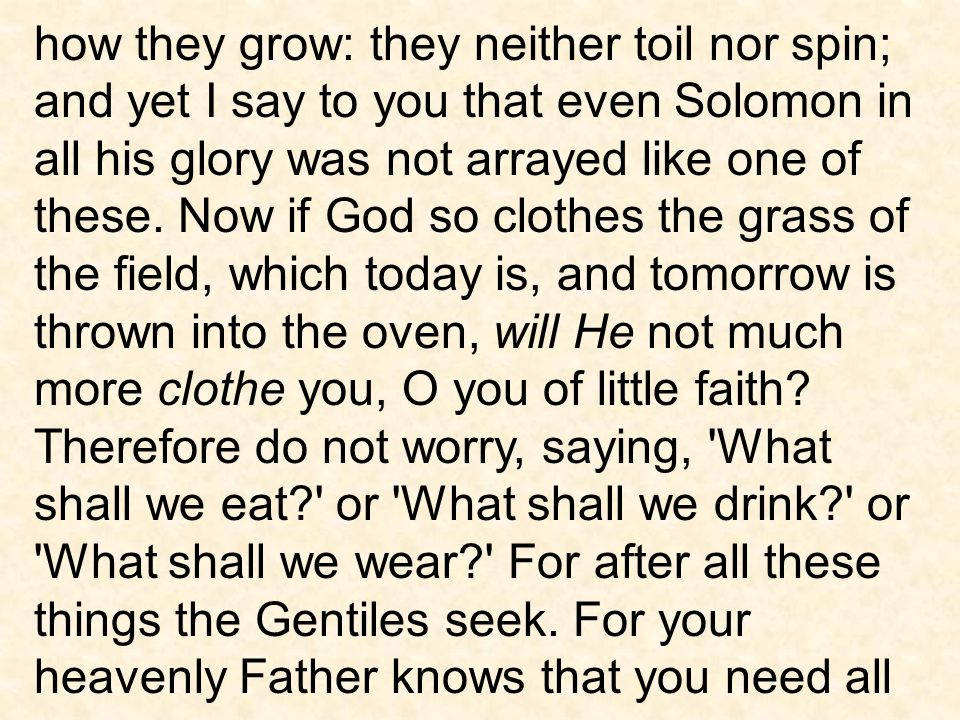 how they grow: they neither toil nor spin; and yet I say to you that even Solomon in all his glory was not arrayed like one of these.