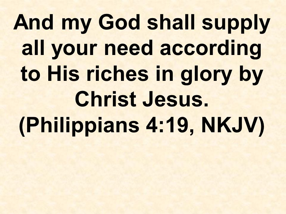 And my God shall supply all your need according to His riches in glory by Christ Jesus.
