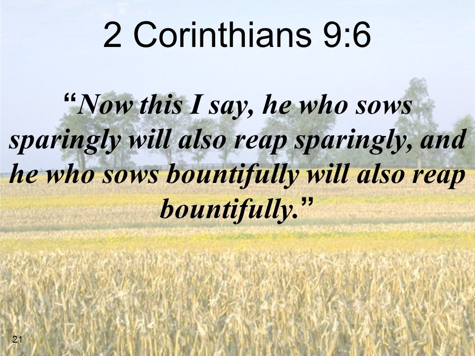 2 Corinthians 9:6 Now this I say, he who sows sparingly will also reap sparingly, and he who sows bountifully will also reap bountifully.