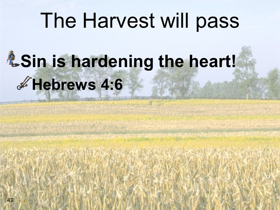 The Harvest will pass Sin is hardening the heart! Hebrews 4:6