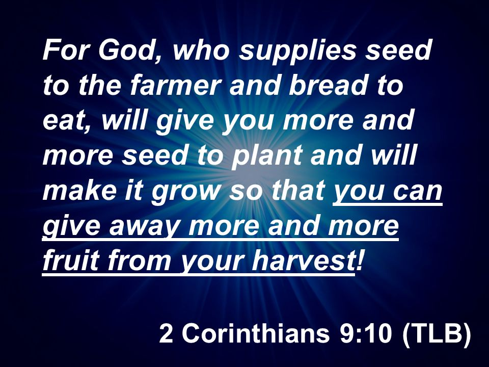 For God, who supplies seed to the farmer and bread to eat, will give you more and more seed to plant and will make it grow so that you can give away more and more fruit from your harvest!