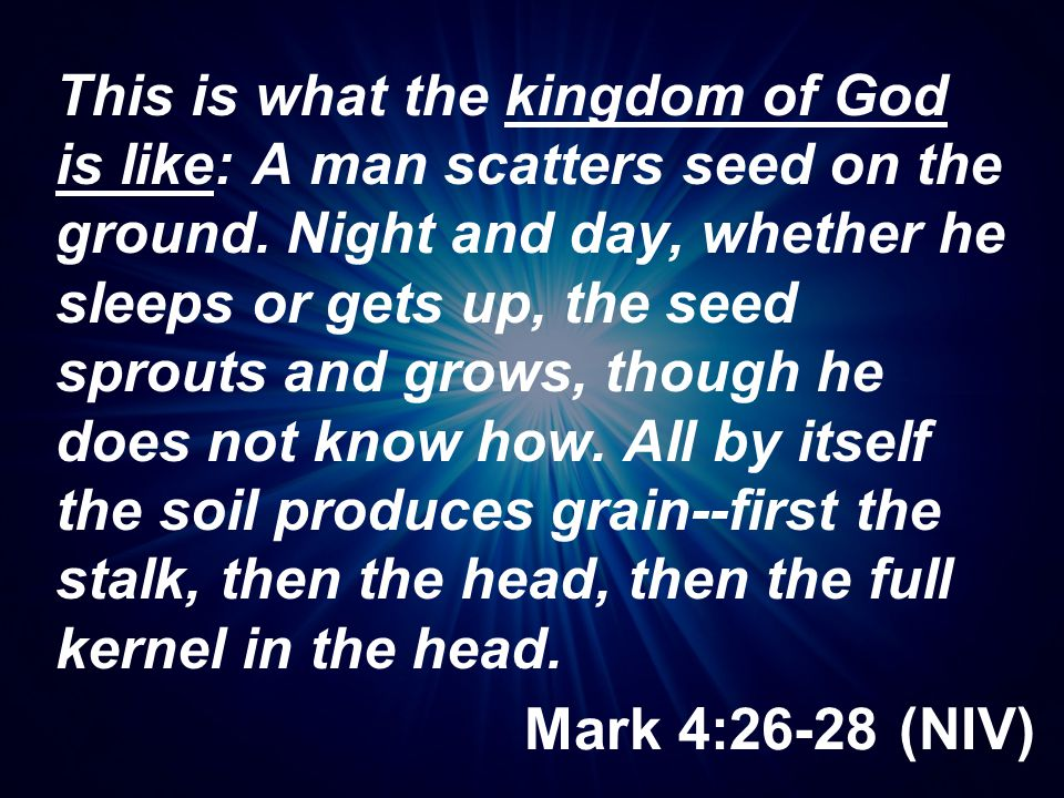 This is what the kingdom of God is like: A man scatters seed on the ground. Night and day, whether he sleeps or gets up, the seed sprouts and grows, though he does not know how. All by itself the soil produces grain--first the stalk, then the head, then the full kernel in the head.