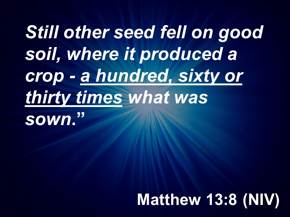 Still other seed fell on good soil, where it produced a crop - a hundred, sixty or thirty times what was sown.