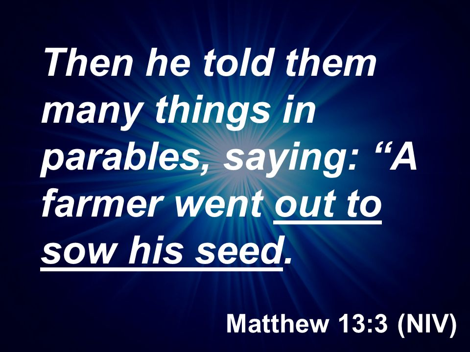 Then he told them many things in parables, saying: A farmer went out to sow his seed.