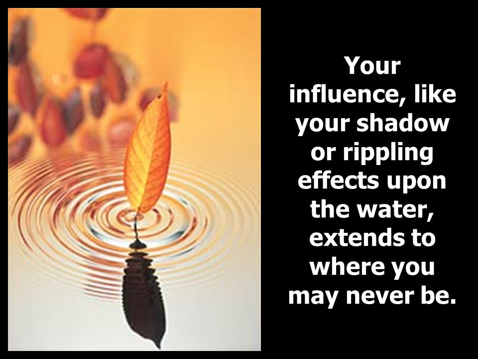 Your influence, like your shadow or rippling effects upon the water, extends to where you may never be.