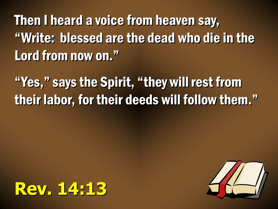 Then I heard a voice from heaven say, Write: blessed are the dead who die in the Lord from now on.