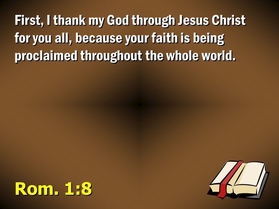 First, I thank my God through Jesus Christ for you all, because your faith is being proclaimed throughout the whole world.