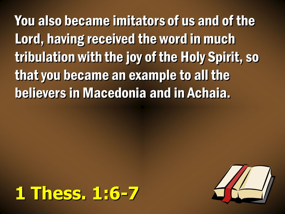 You also became imitators of us and of the Lord, having received the word in much tribulation with the joy of the Holy Spirit, so that you became an example to all the believers in Macedonia and in Achaia.