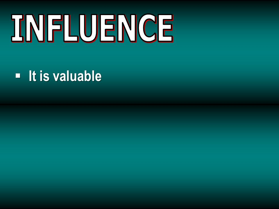 INFLUENCE It is valuable