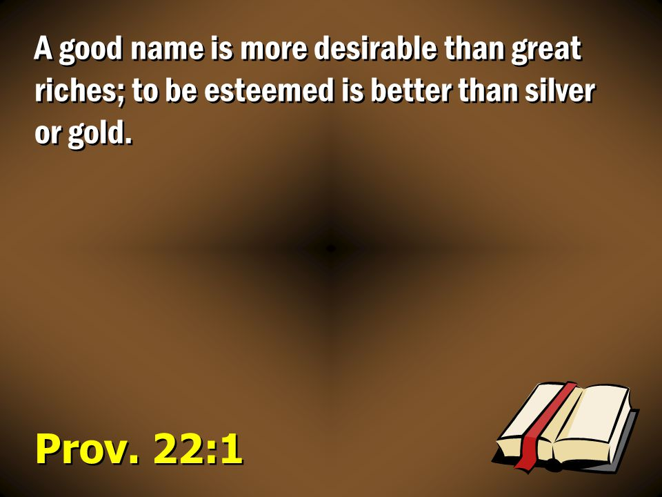 A good name is more desirable than great riches; to be esteemed is better than silver or gold.