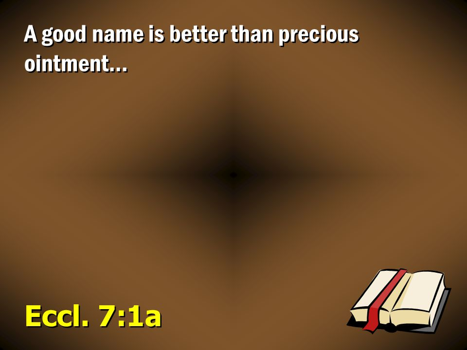 A good name is better than precious ointment…