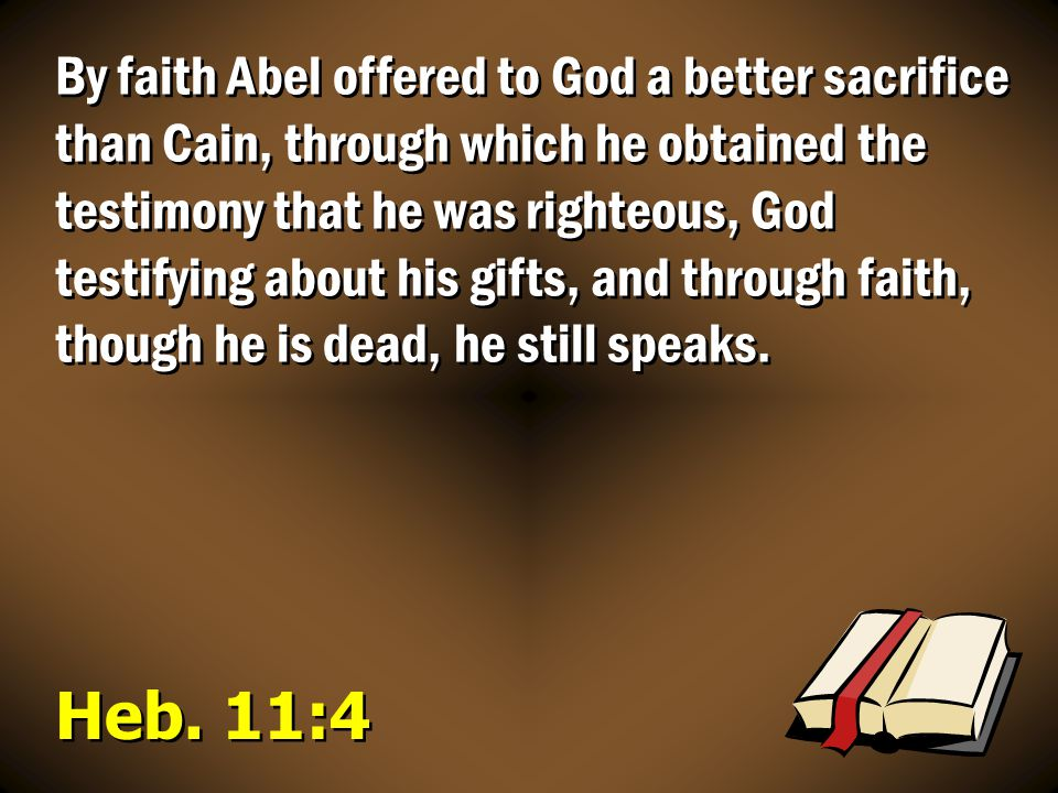 By faith Abel offered to God a better sacrifice than Cain, through which he obtained the testimony that he was righteous, God testifying about his gifts, and through faith, though he is dead, he still speaks.