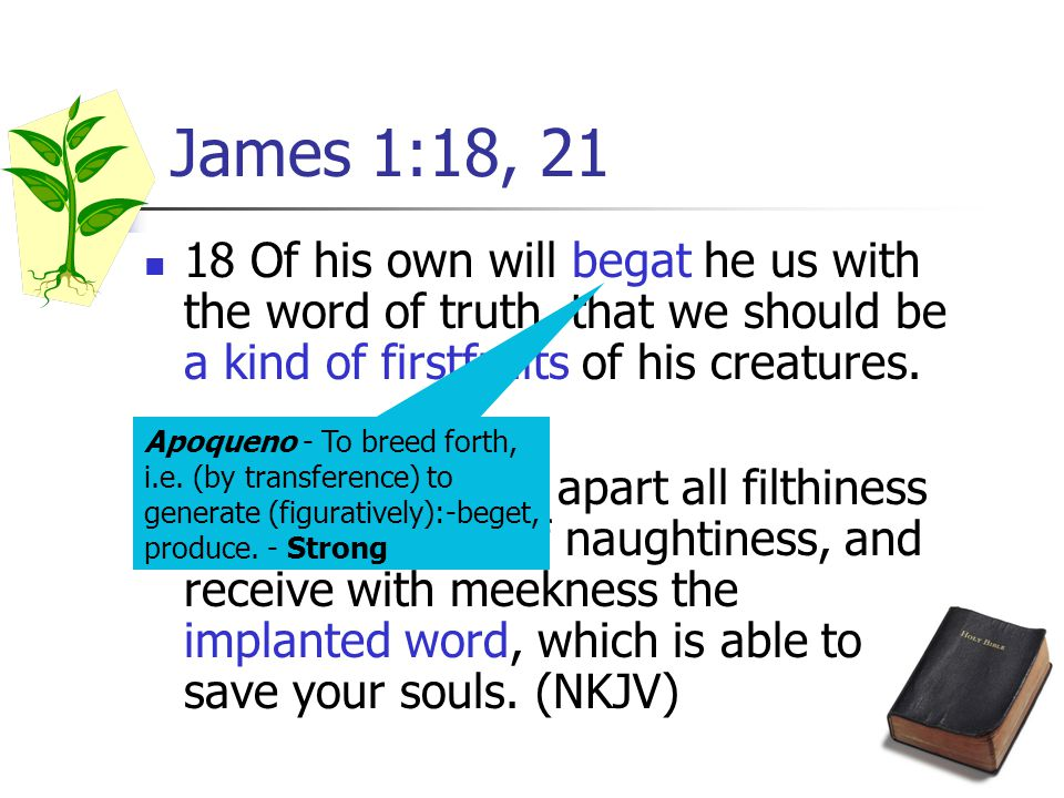 James 1:18, 21 18 Of his own will begat he us with the word of truth, that we should be a kind of firstfruits of his creatures.