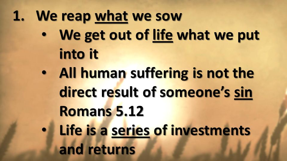 We reap what we sow We get out of life what we put into it. All human suffering is not the direct result of someone's sin.