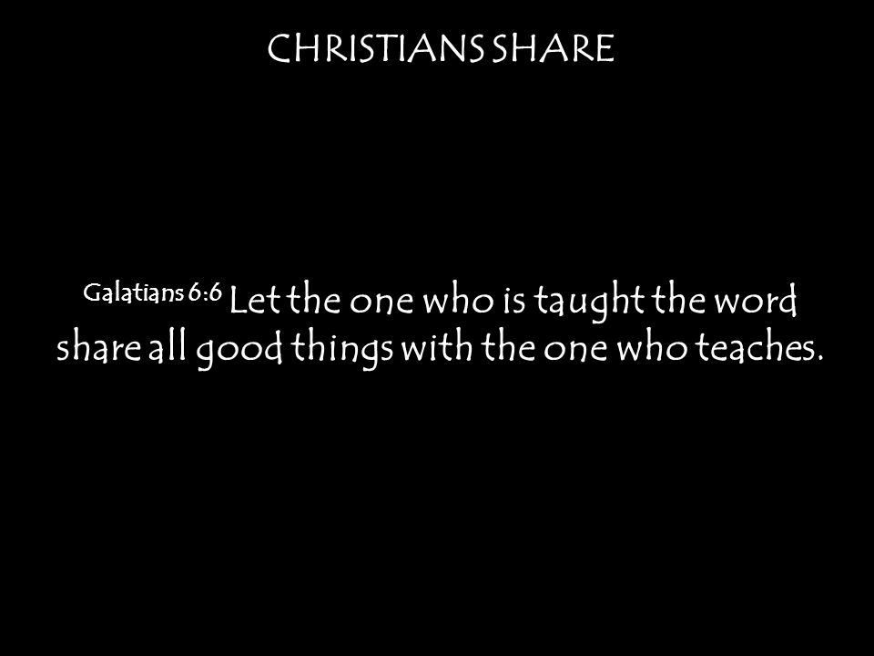 CHRISTIANS SHARE Galatians 6:6 Let the one who is taught the word share all good things with the one who teaches.