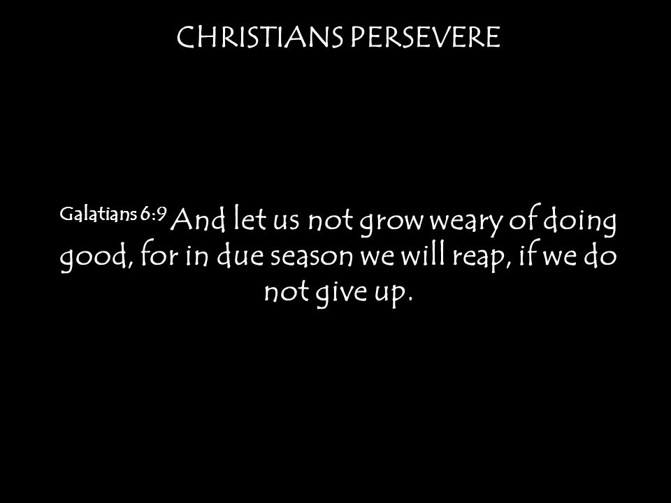 CHRISTIANS PERSEVERE Galatians 6:9 And let us not grow weary of doing good, for in due season we will reap, if we do not give up.