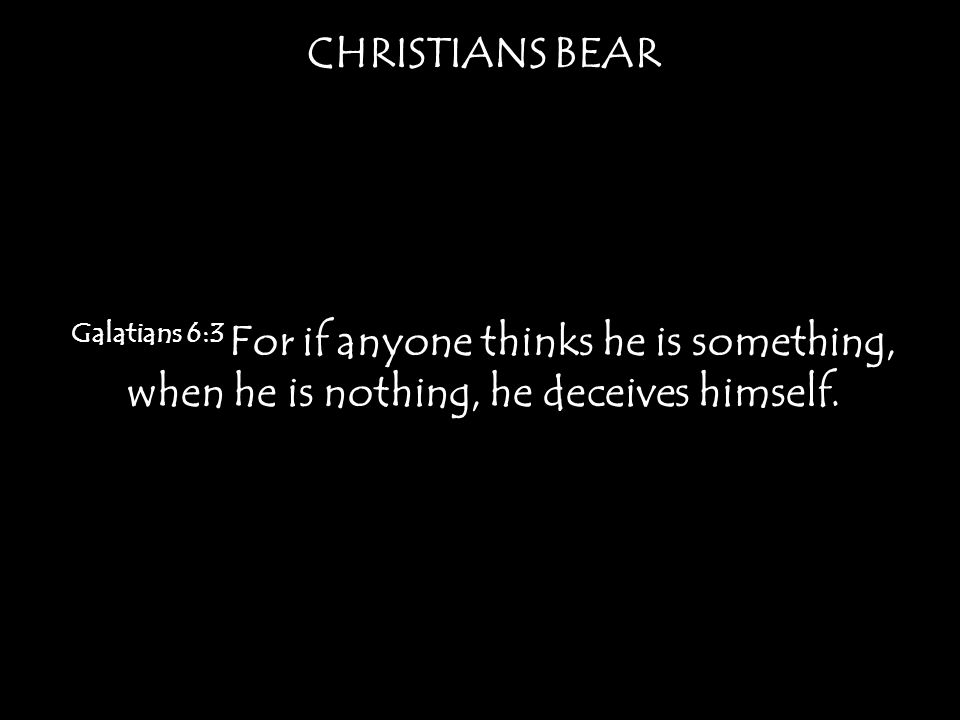 CHRISTIANS BEAR Galatians 6:3 For if anyone thinks he is something, when he is nothing, he deceives himself.