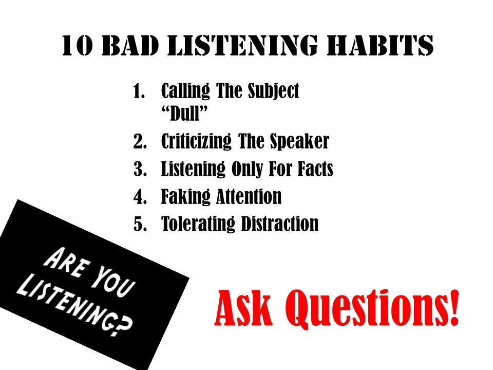 Ask Questions! 10 bad listening habits Calling The Subject Dull