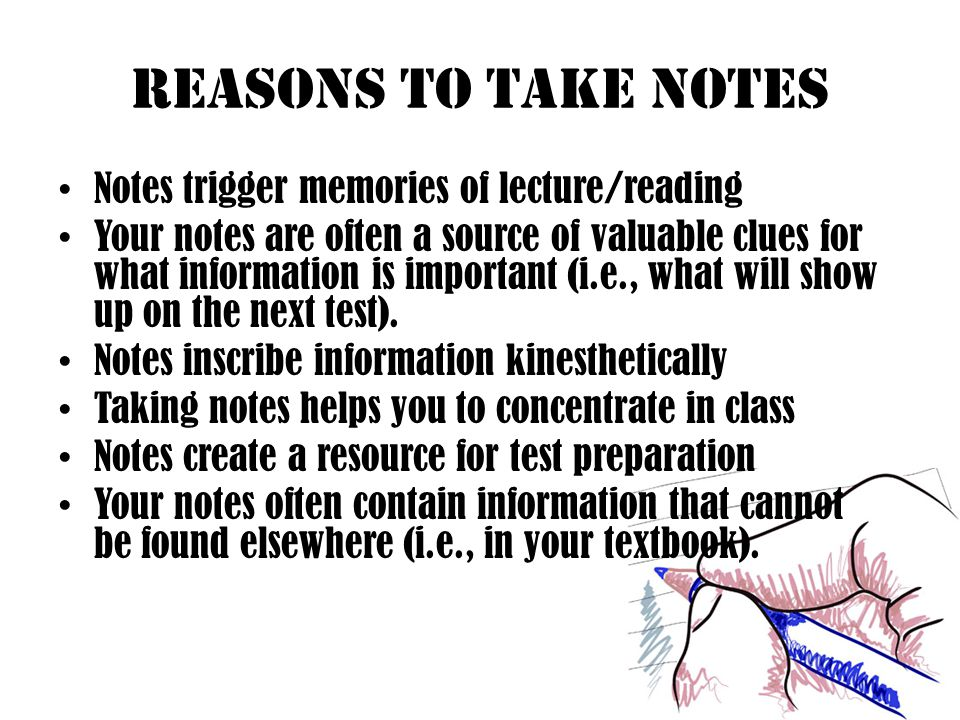 Reasons to Take Notes Notes trigger memories of lecture/reading