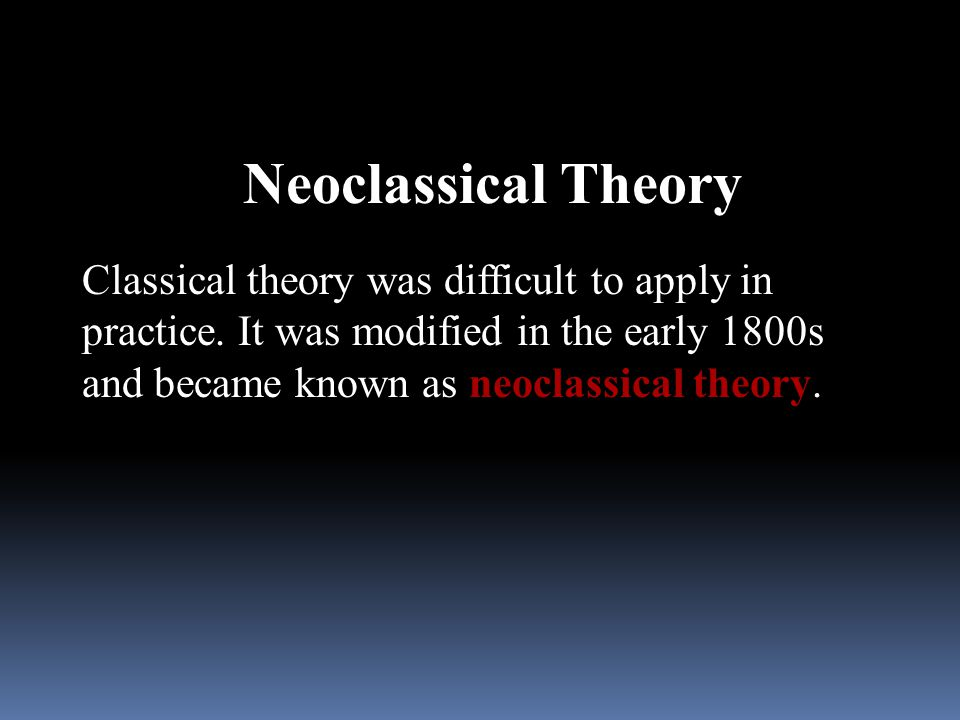 Neoclassical Theory Classical theory was difficult to apply in practice.