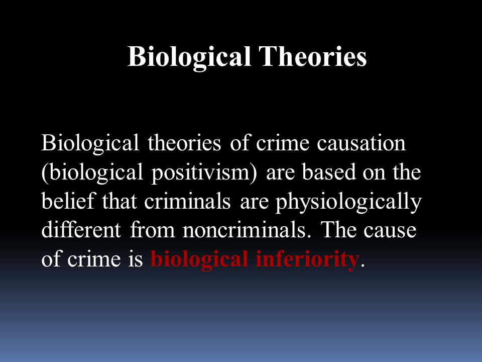biological theories of crime causation From this long discussion of the social causes of crime that lombroso's theory of crime was essentially a social theory on the contrary, it is  to consider certain a priori reasons why lombroso's exclusively biological theory of crime is untenable from a scientific point of view.