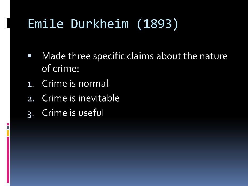 Emile Durkheim (1893) Made three specific claims about the nature of crime: Crime is normal. Crime is inevitable.