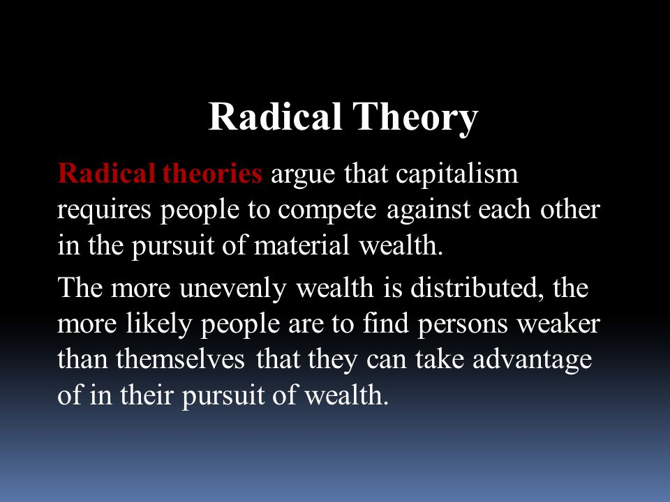Radical Theory Radical theories argue that capitalism requires people to compete against each other in the pursuit of material wealth.