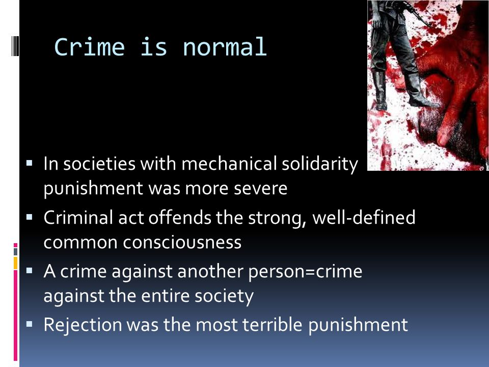 Crime is normal In societies with mechanical solidarity punishment was more severe.