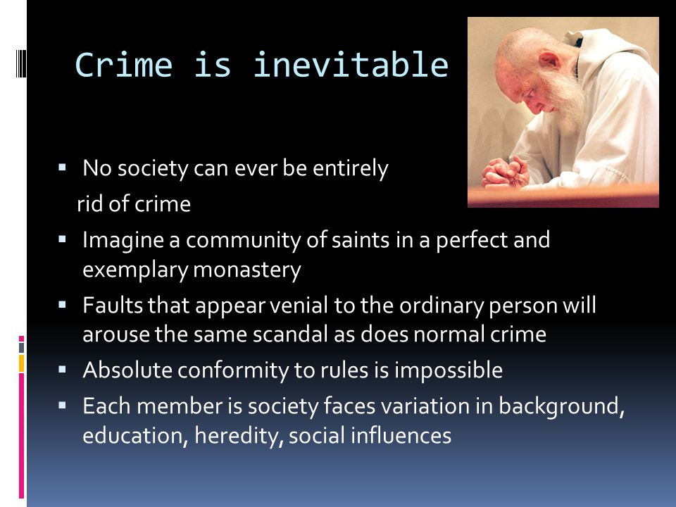 Crime is inevitable No society can ever be entirely rid of crime
