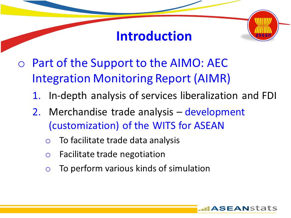 Introduction Part of the Support to the AIMO: AEC Integration Monitoring Report (AIMR) In-depth analysis of services liberalization and FDI.