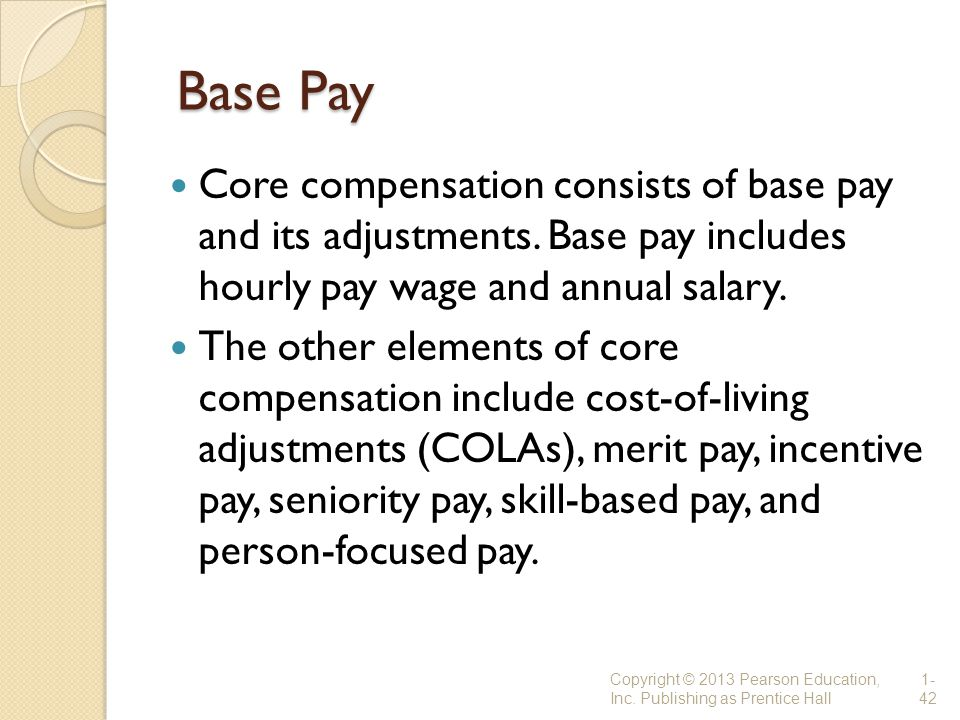 Base Pay Core compensation consists of base pay and its adjustments. Base pay includes hourly pay wage and annual salary.