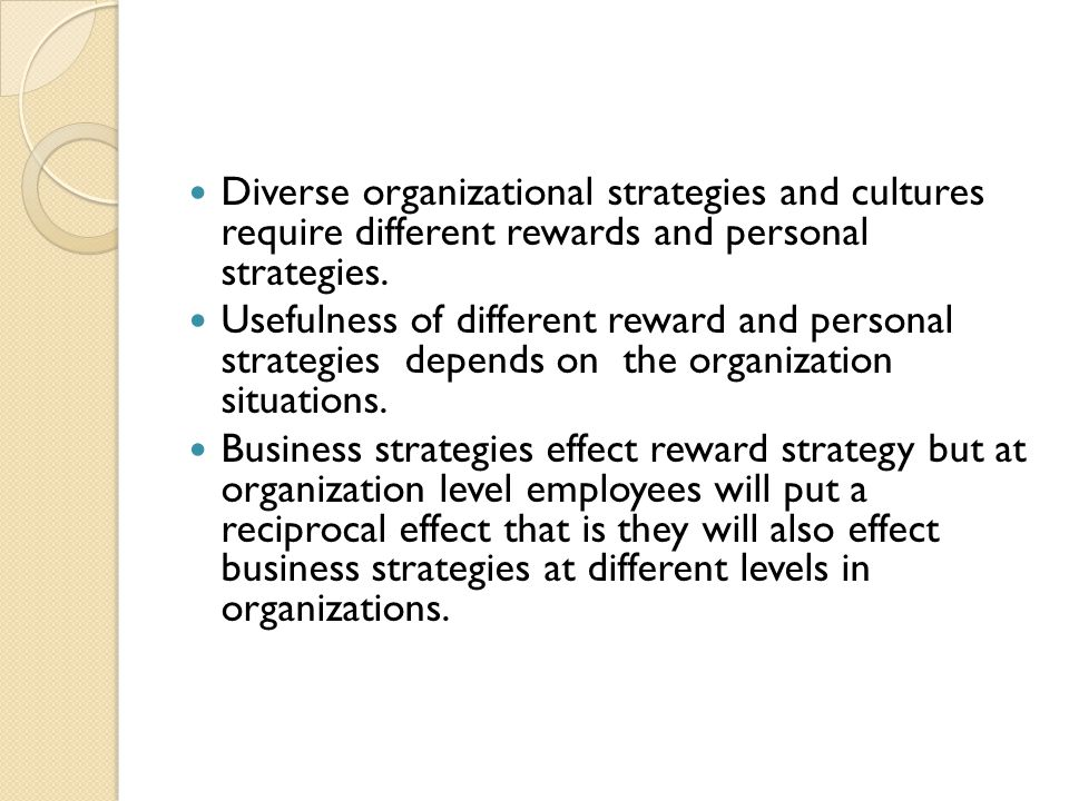 Diverse organizational strategies and cultures require different rewards and personal strategies.